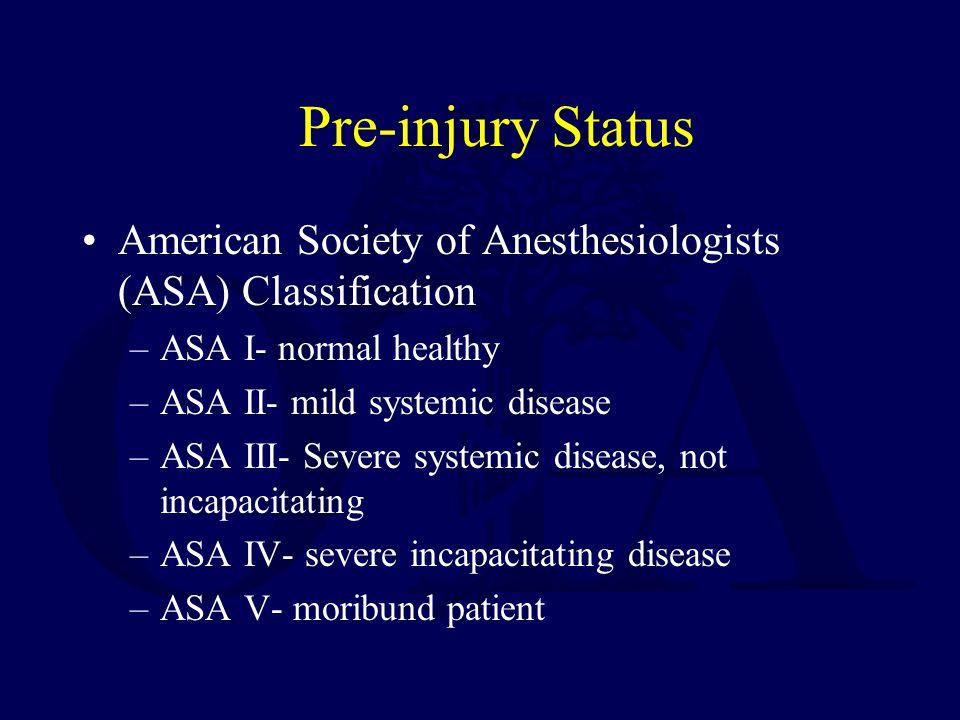 Pre-injury Status American Society of Anesthesiologists (ASA) Classification –ASA I- normal healthy –ASA II- mild systemic disease –ASA III- Severe systemic disease, not incapacitating –ASA IV- severe incapacitating disease –ASA V- moribund patient