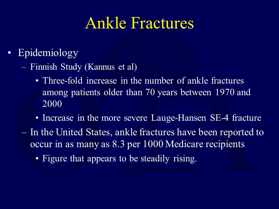 Ankle Fractures Epidemiology –Finnish Study (Kannus et al) Three-fold increase in the number of ankle fractures among patients older than 70 years between 1970 and 2000 Increase in the more severe Lauge-Hansen SE-4 fracture –In the United States, ankle fractures have been reported to occur in as many as 8.3 per 1000 Medicare recipients Figure that appears to be steadily rising.
