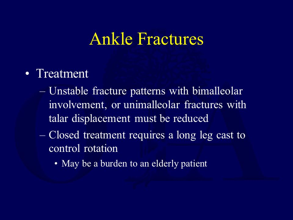 Ankle Fractures Treatment –Unstable fracture patterns with bimalleolar involvement, or unimalleolar fractures with talar displacement must be reduced –Closed treatment requires a long leg cast to control rotation May be a burden to an elderly patient