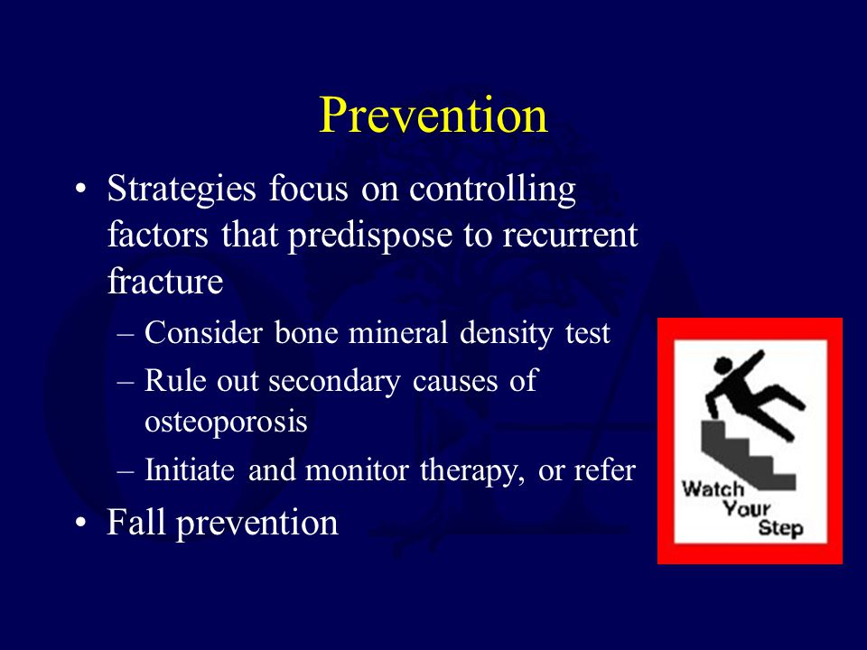 Prevention Strategies focus on controlling factors that predispose to recurrent fracture –Consider bone mineral density test –Rule out secondary causes of osteoporosis –Initiate and monitor therapy, or refer Fall prevention