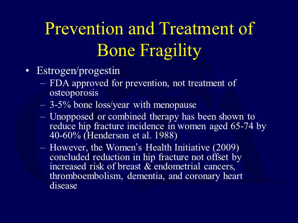 Prevention and Treatment of Bone Fragility Estrogen/progestin –FDA approved for prevention, not treatment of osteoporosis –3-5% bone loss/year with menopause –Unopposed or combined therapy has been shown to reduce hip fracture incidence in women aged 65-74 by 40-60% (Henderson et al.