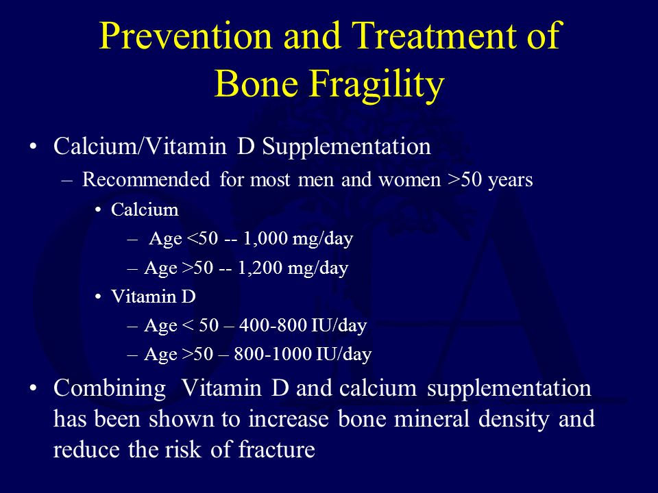 Prevention and Treatment of Bone Fragility Calcium/Vitamin D Supplementation –Recommended for most men and women >50 years Calcium – Age <50 -- 1,000 mg/day –Age >50 -- 1,200 mg/day Vitamin D –Age < 50 – 400-800 IU/day –Age >50 – 800-1000 IU/day Combining Vitamin D and calcium supplementation has been shown to increase bone mineral density and reduce the risk of fracture
