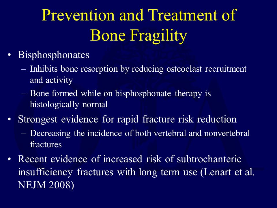 Prevention and Treatment of Bone Fragility Bisphosphonates –Inhibits bone resorption by reducing osteoclast recruitment and activity –Bone formed while on bisphosphonate therapy is histologically normal Strongest evidence for rapid fracture risk reduction –Decreasing the incidence of both vertebral and nonvertebral fractures Recent evidence of increased risk of subtrochanteric insufficiency fractures with long term use (Lenart et al.