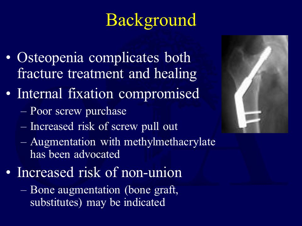 Background Osteopenia complicates both fracture treatment and healing Internal fixation compromised –Poor screw purchase –Increased risk of screw pull out –Augmentation with methylmethacrylate has been advocated Increased risk of non-union –Bone augmentation (bone graft, substitutes) may be indicated