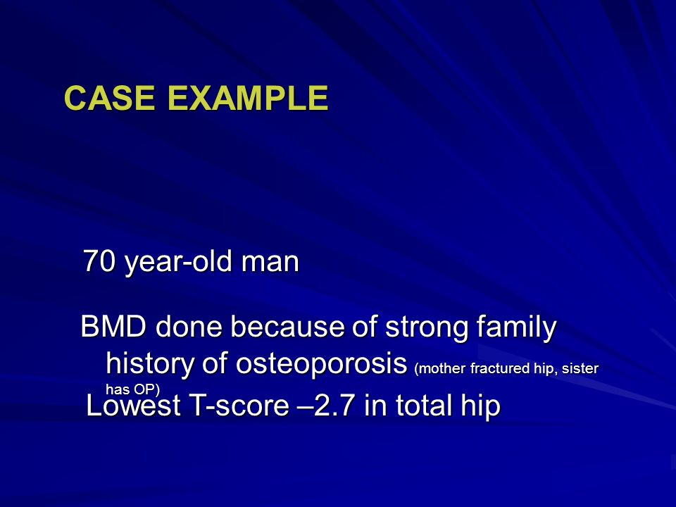 70 year-old man CASE EXAMPLE Lowest T-score –2.7 in total hip BMD done because of strong family history of osteoporosis (mother fractured hip, sister has OP)