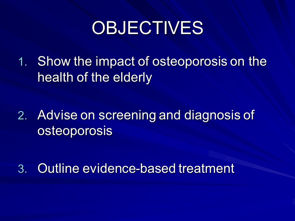 OBJECTIVES 1.Show the impact of osteoporosis on the health of the elderly 2.