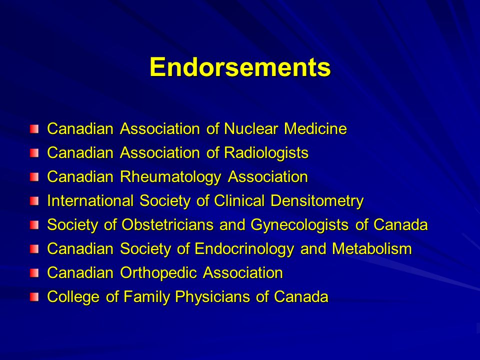 Endorsements Canadian Association of Nuclear Medicine Canadian Association of Radiologists Canadian Rheumatology Association International Society of Clinical Densitometry Society of Obstetricians and Gynecologists of Canada Canadian Society of Endocrinology and Metabolism Canadian Orthopedic Association College of Family Physicians of Canada