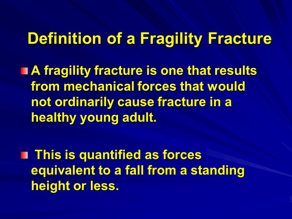 Definition of a Fragility Fracture A fragility fracture is one that results from mechanical forces that would not ordinarily cause fracture in a healthy young adult.