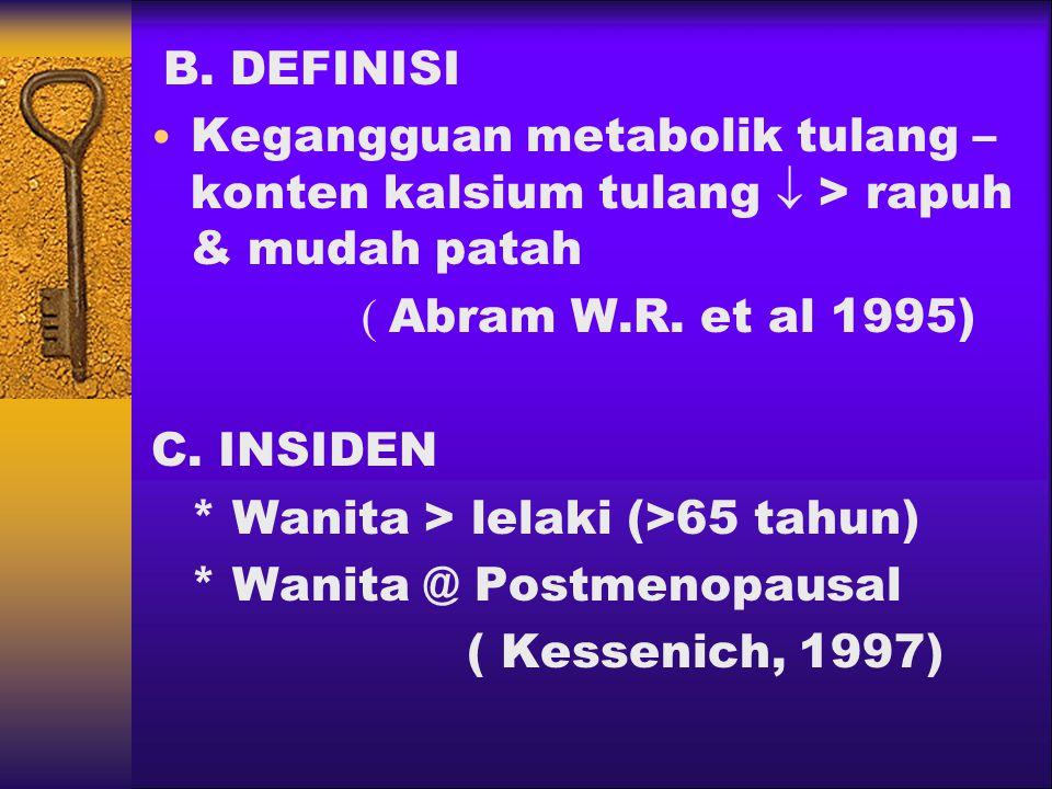 B. DEFINISI Kegangguan metabolik tulang – konten kalsium tulang  > rapuh & mudah patah ( Abram W.R. et al 1995) C. INSIDEN * Wanita > lelaki (>65 tah