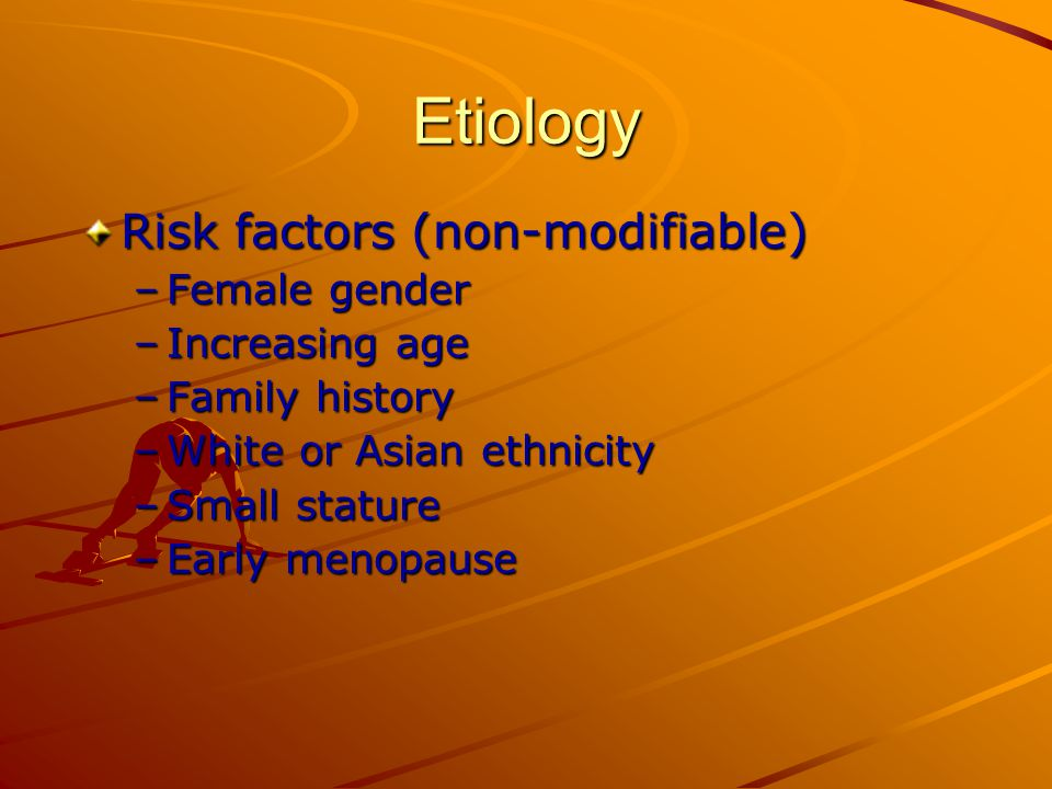 Etiology Risk factors (non-modifiable) –Female gender –Increasing age –Family history –White or Asian ethnicity –Small stature –Early menopause
