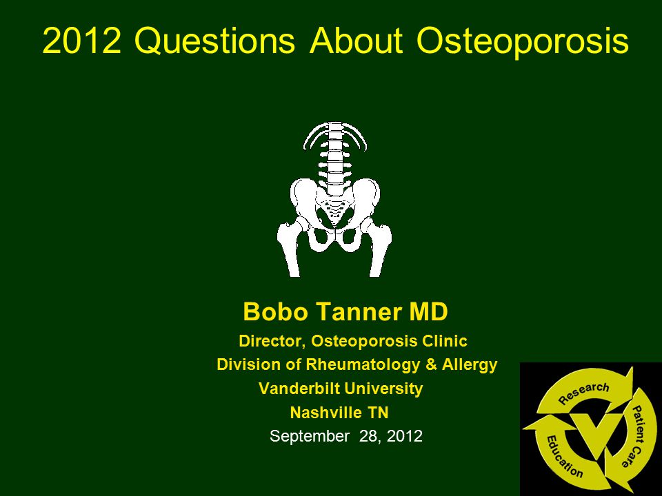 2012 Questions About Osteoporosis Bobo Tanner MD Director, Osteoporosis Clinic Division of Rheumatology & Allergy Vanderbilt University Nashville TN S
