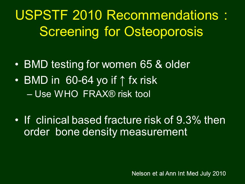 USPSTF 2010 Recommendations : Screening for Osteoporosis BMD testing for women 65 & older BMD in 60-64 yo if ↑ fx risk –Use WHO FRAX® risk tool If clinical based fracture risk of 9.3% then order bone density measurement Nelson et al Ann Int Med July 2010