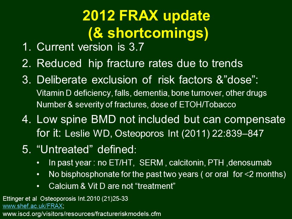 2012 FRAX update (& shortcomings) 1.Current version is 3.7 2.Reduced hip fracture rates due to trends 3.Deliberate exclusion of risk factors & dose : Vitamin D deficiency, falls, dementia, bone turnover, other drugs Number & severity of fractures, dose of ETOH/Tobacco 4.Low spine BMD not included but can compensate for it: Leslie WD, Osteoporos Int (2011) 22:839–847 5. Untreated defined : In past year : no ET/HT, SERM, calcitonin, PTH,denosumab No bisphosphonate for the past two years ( or oral for <2 months) Calcium & Vit D are not treatment Ettinger et al Osteoporosis Int.2010 (21)25-33 www.shef.ac.uk/FRAXwww.shef.ac.uk/FRAX; www.iscd.org/visitors/resources/fractureriskmodels.cfm