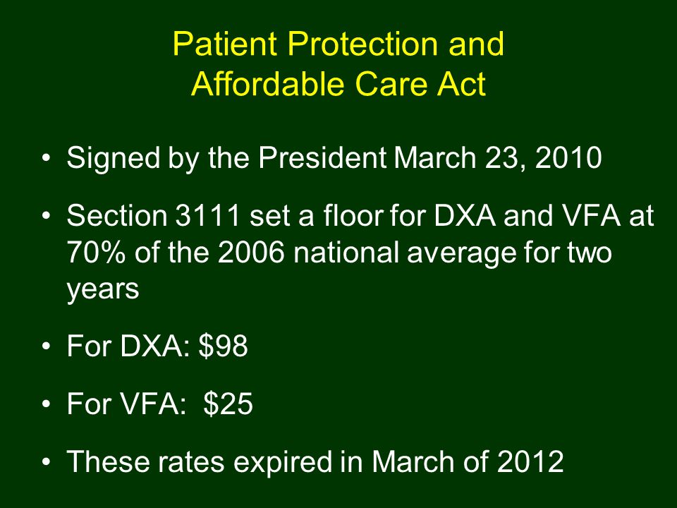 Patient Protection and Affordable Care Act Signed by the President March 23, 2010 Section 3111 set a floor for DXA and VFA at 70% of the 2006 national