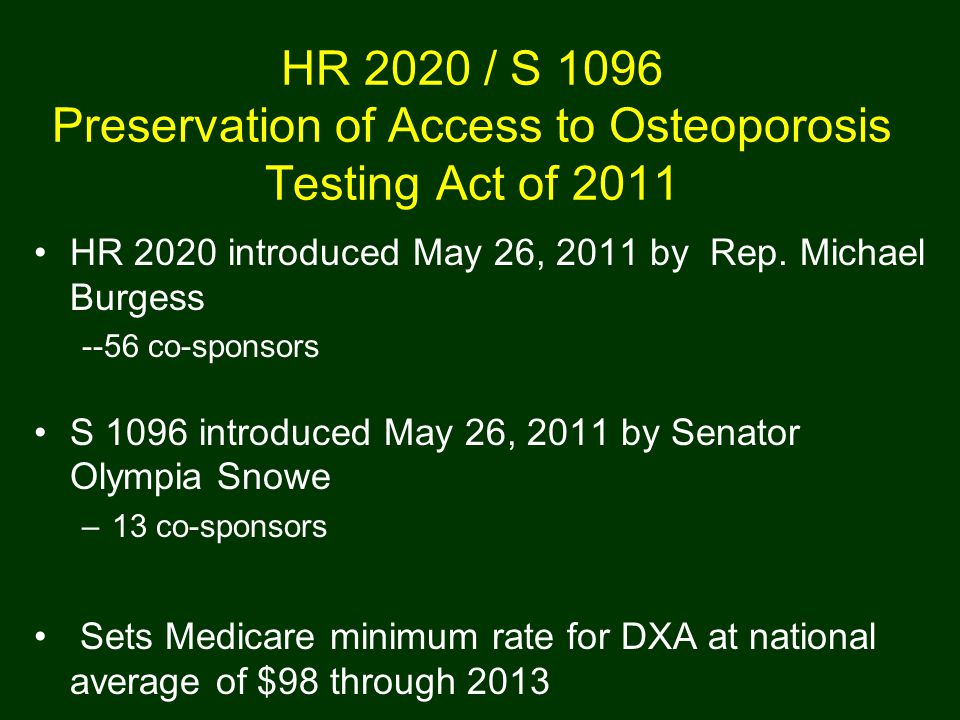 HR 2020 / S 1096 Preservation of Access to Osteoporosis Testing Act of 2011 HR 2020 introduced May 26, 2011 by Rep. Michael Burgess --56 co-sponsors S