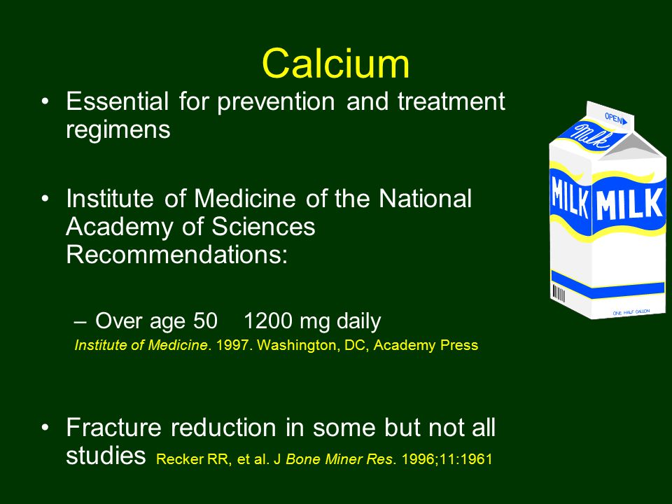 Calcium Essential for prevention and treatment regimens Institute of Medicine of the National Academy of Sciences Recommendations: –Over age 50 1200 m