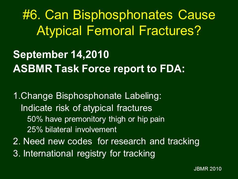 #6. Can Bisphosphonates Cause Atypical Femoral Fractures? September 14,2010 ASBMR Task Force report to FDA: 1.Change Bisphosphonate Labeling: Indicate