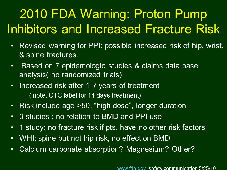 2010 FDA Warning: Proton Pump Inhibitors and Increased Fracture Risk Revised warning for PPI: possible increased risk of hip, wrist, & spine fractures.
