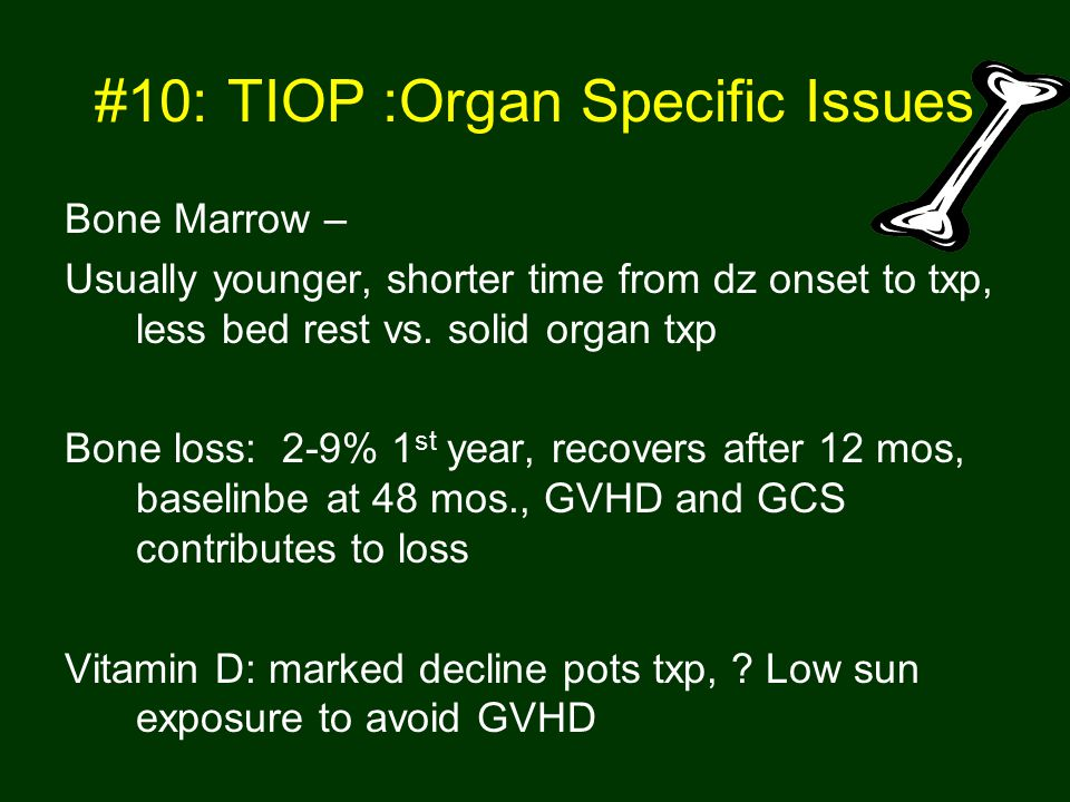 #10: TIOP :Organ Specific Issues Bone Marrow – Usually younger, shorter time from dz onset to txp, less bed rest vs.