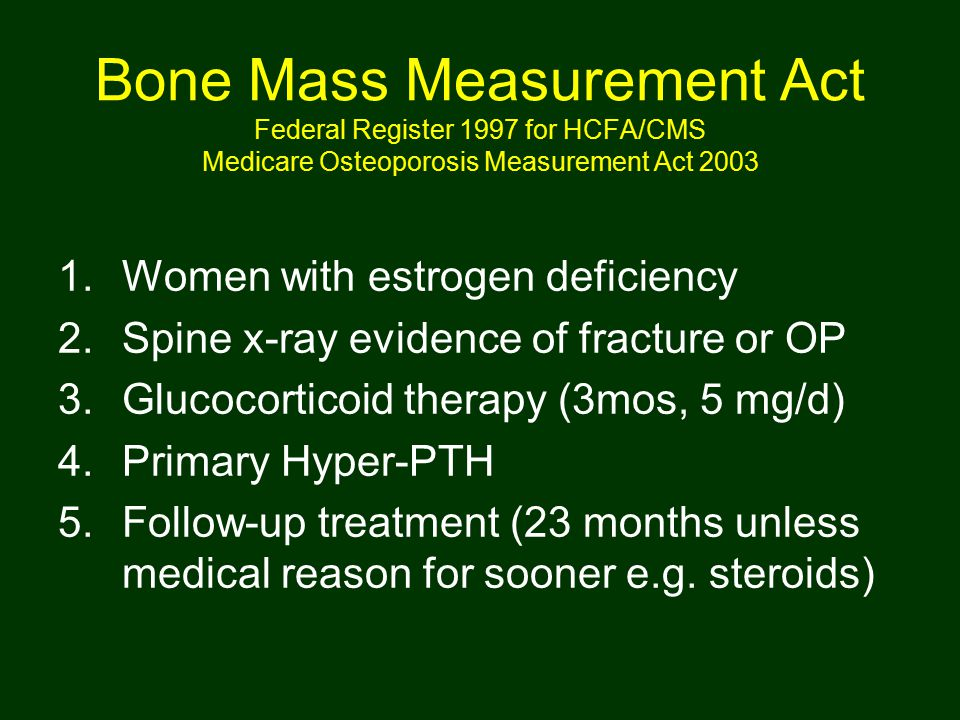 Bone Mass Measurement Act Federal Register 1997 for HCFA/CMS Medicare Osteoporosis Measurement Act 2003 1.Women with estrogen deficiency 2.Spine x-ray
