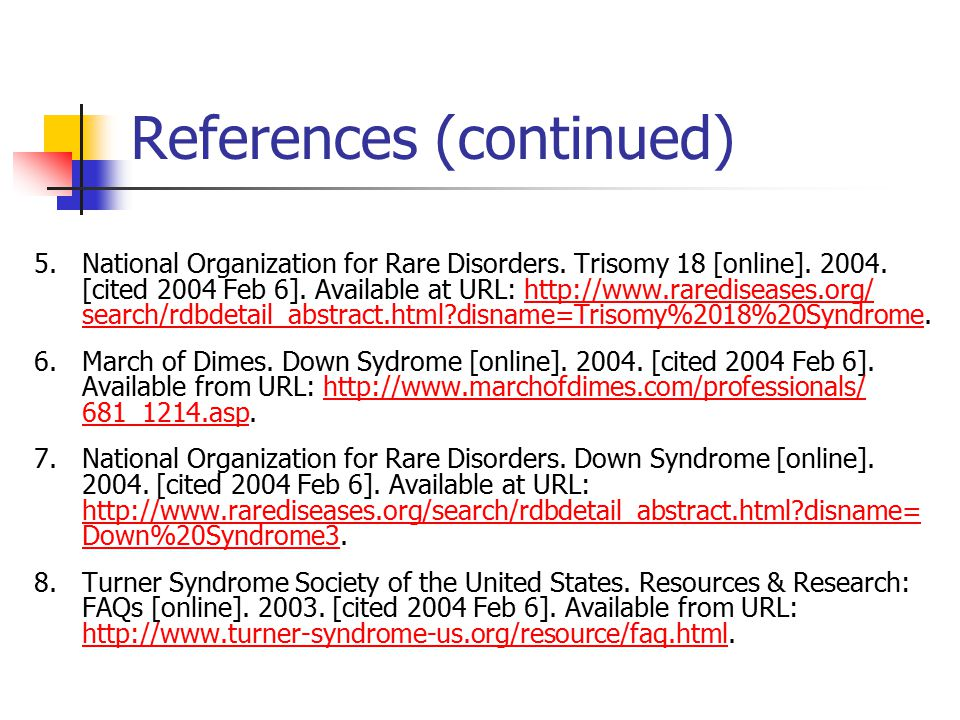 References (continued) 5.National Organization for Rare Disorders. Trisomy 18 [online]. 2004. [cited 2004 Feb 6]. Available at URL: http://www.raredis