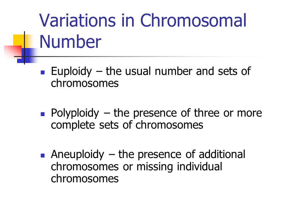 Variations in Chromosomal Number Euploidy – the usual number and sets of chromosomes Polyploidy – the presence of three or more complete sets of chrom