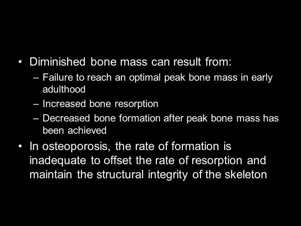 Diminished bone mass can result from: –Failure to reach an optimal peak bone mass in early adulthood –Increased bone resorption –Decreased bone formation after peak bone mass has been achieved In osteoporosis, the rate of formation is inadequate to offset the rate of resorption and maintain the structural integrity of the skeleton