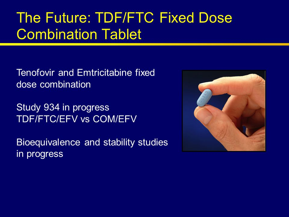 The Future: TDF/FTC Fixed Dose Combination Tablet Tenofovir and Emtricitabine fixed dose combination Study 934 in progress TDF/FTC/EFV vs COM/EFV Bioequivalence and stability studies in progress