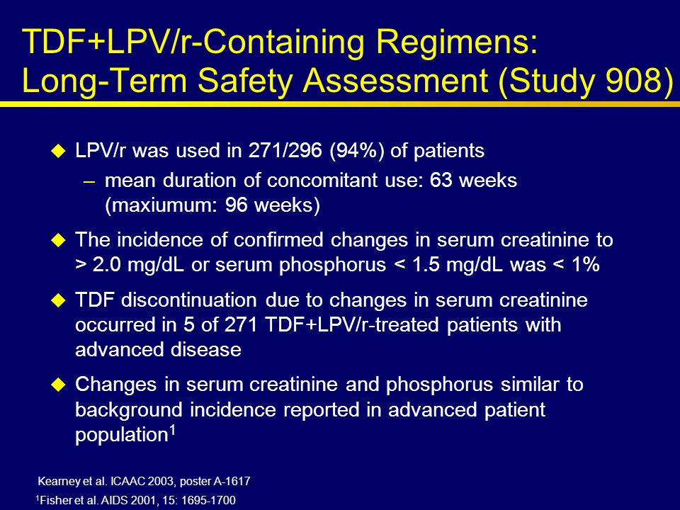 TDF+LPV/r-Containing Regimens: Long-Term Safety Assessment (Study 908)  LPV/r was used in 271/296 (94%) of patients –mean duration of concomitant use: 63 weeks (maxiumum: 96 weeks)  The incidence of confirmed changes in serum creatinine to > 2.0 mg/dL or serum phosphorus < 1.5 mg/dL was < 1%  TDF discontinuation due to changes in serum creatinine occurred in 5 of 271 TDF+LPV/r-treated patients with advanced disease  Changes in serum creatinine and phosphorus similar to background incidence reported in advanced patient population 1 Kearney et al.