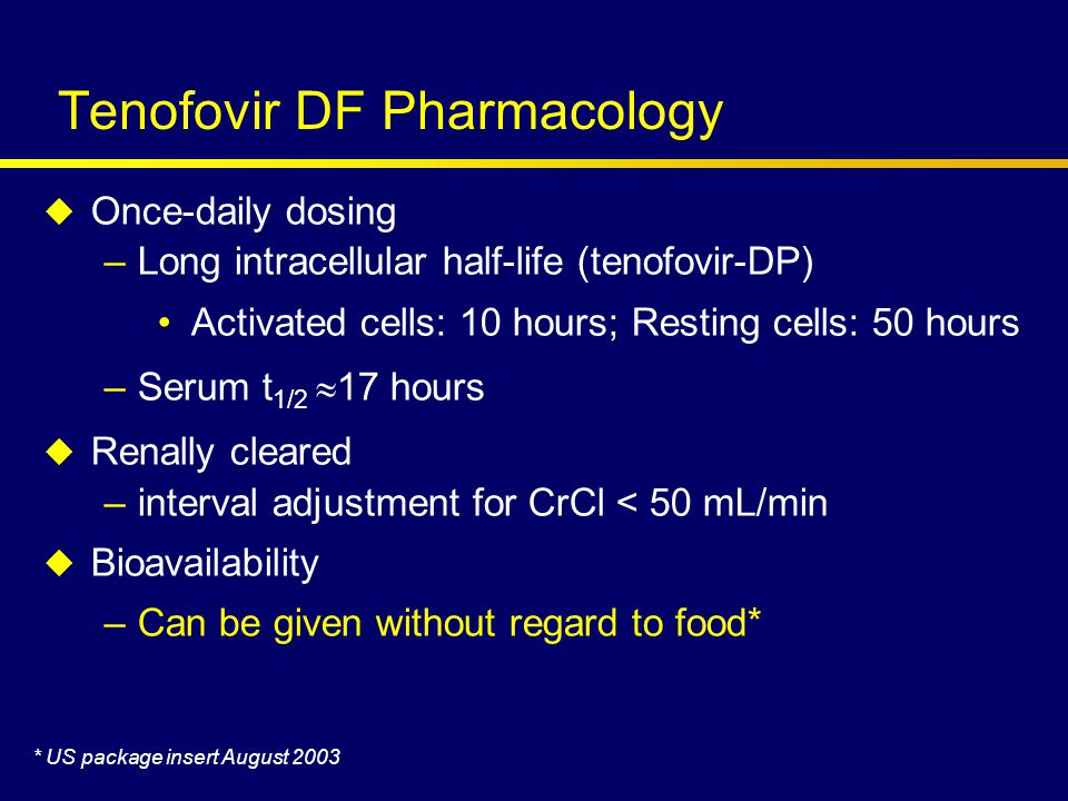Tenofovir DF Pharmacology  Once-daily dosing –Long intracellular half-life (tenofovir-DP) Activated cells: 10 hours; Resting cells: 50 hours –Serum t 1/2  17 hours  Renally cleared –interval adjustment for CrCl < 50 mL/min  Bioavailability –Can be given without regard to food* * US package insert August 2003