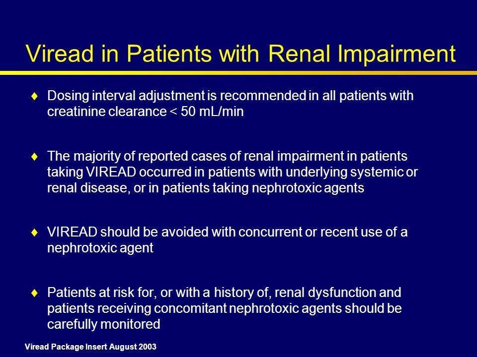 Viread in Patients with Renal Impairment  Dosing interval adjustment is recommended in all patients with creatinine clearance < 50 mL/min  The majority of reported cases of renal impairment in patients taking VIREAD occurred in patients with underlying systemic or renal disease, or in patients taking nephrotoxic agents  VIREAD should be avoided with concurrent or recent use of a nephrotoxic agent  Patients at risk for, or with a history of, renal dysfunction and patients receiving concomitant nephrotoxic agents should be carefully monitored Viread Package Insert August 2003