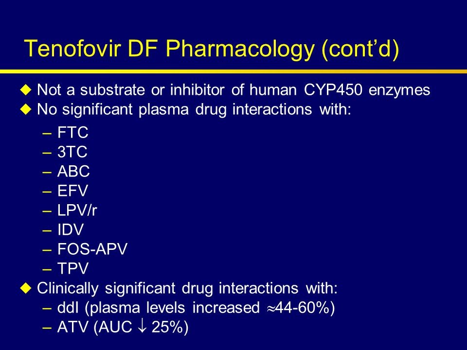 Tenofovir DF Pharmacology (cont'd)  Not a substrate or inhibitor of human CYP450 enzymes  No significant plasma drug interactions with: –FTC –3TC –ABC –EFV –LPV/r –IDV –FOS-APV –TPV  Clinically significant drug interactions with: –ddI (plasma levels increased  44-60%) –ATV (AUC  25%)