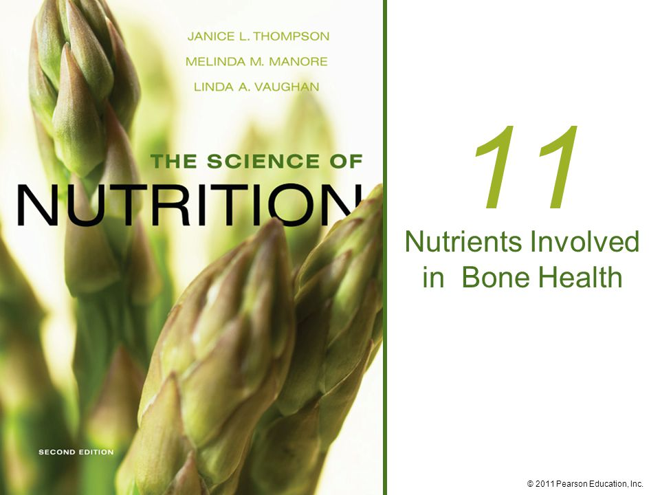 © 2011 Pearson Education, Inc. 11 Nutrients Involved in Bone Health