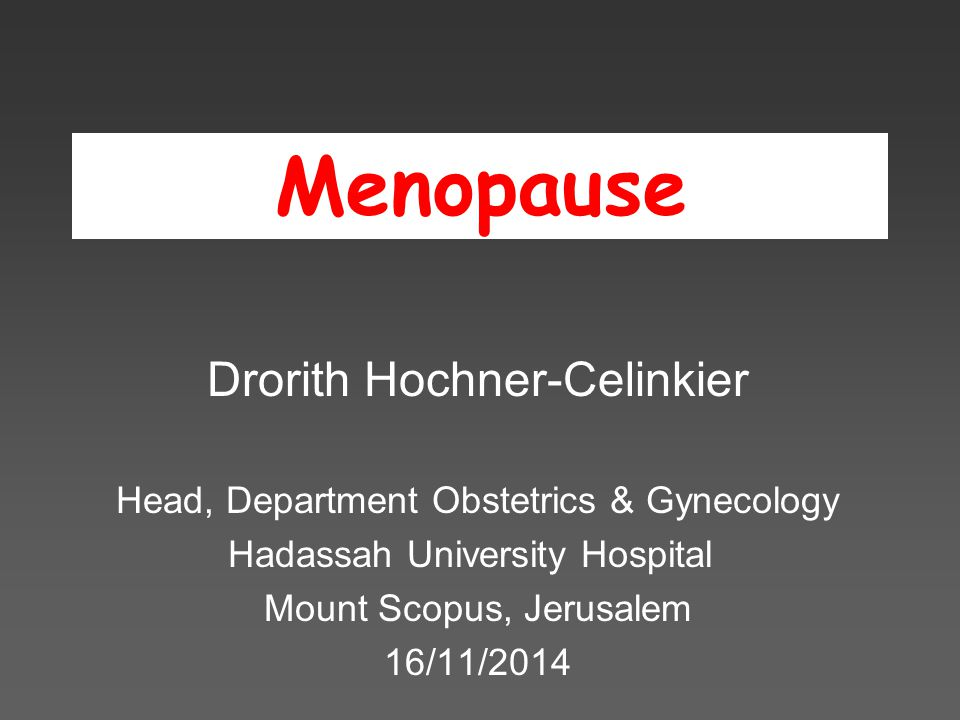Menopause Drorith Hochner-Celinkier Head, Department Obstetrics & Gynecology Hadassah University Hospital Mount Scopus, Jerusalem 16/11/2014