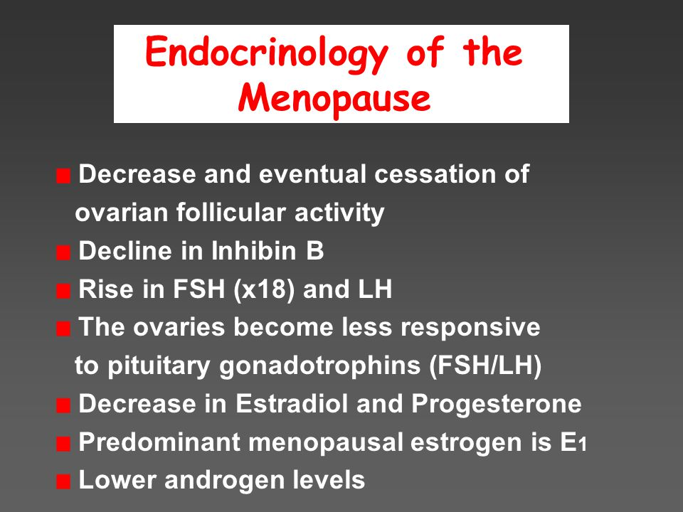 Endocrinology of the Menopause Decrease and eventual cessation of ovarian follicular activity Decline in Inhibin B Rise in FSH (x18) and LH The ovaries become less responsive to pituitary gonadotrophins (FSH/LH) Decrease in Estradiol and Progesterone Predominant menopausal estrogen is E 1 Lower androgen levels