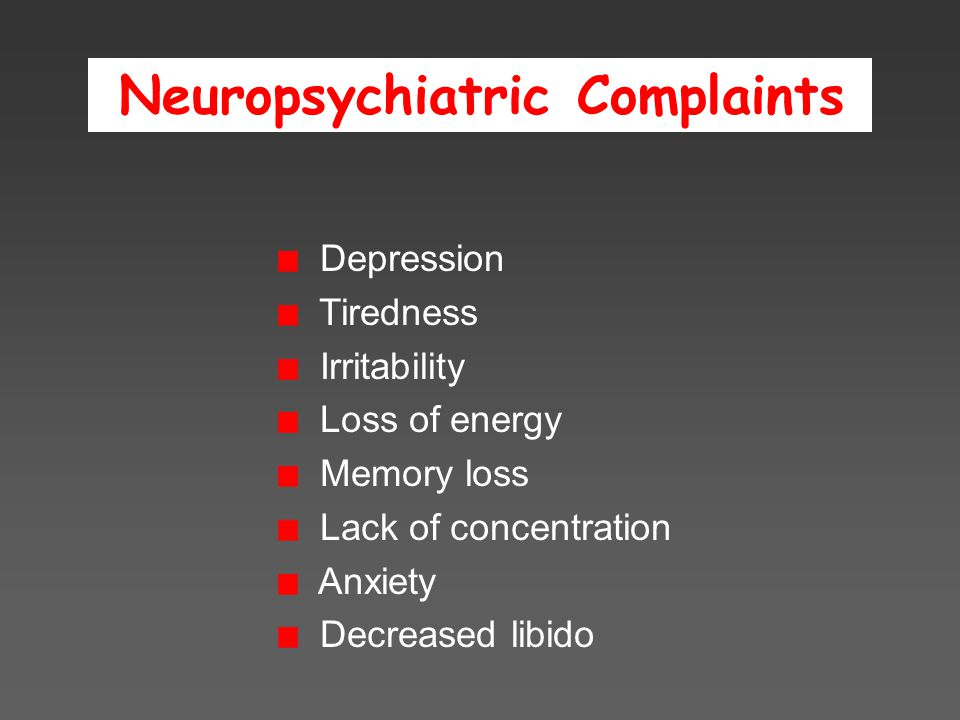 Neuropsychiatric Complaints Depression Tiredness Irritability Loss of energy Memory loss Lack of concentration Anxiety Decreased libido