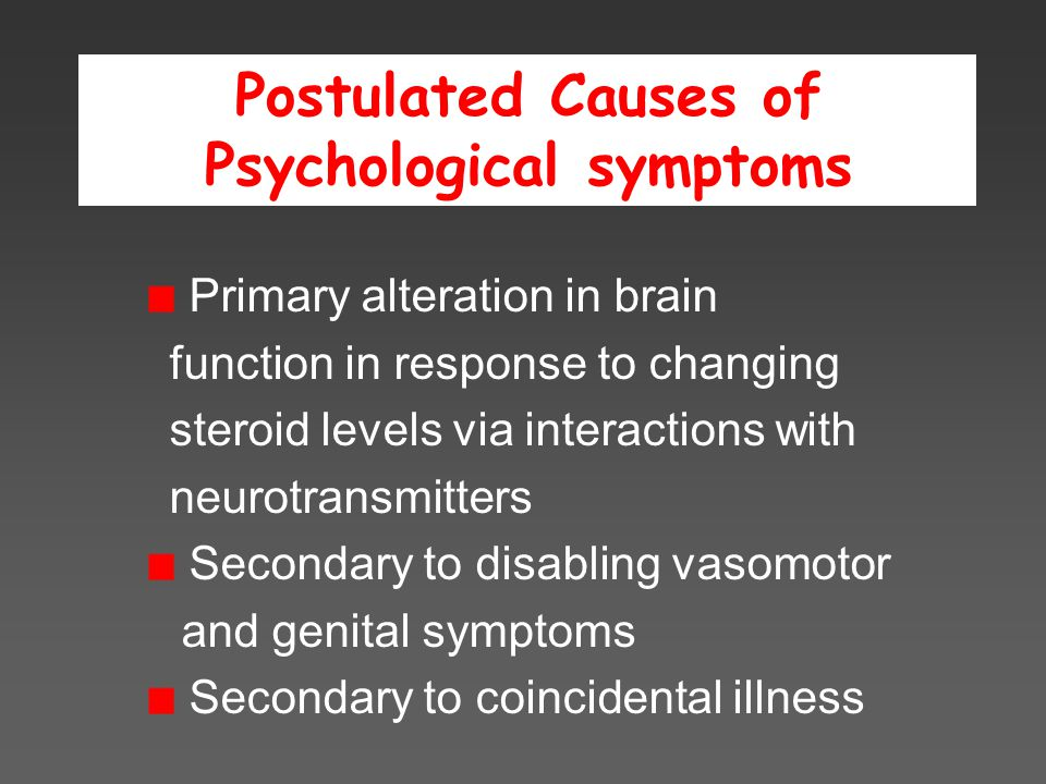 Postulated Causes of Psychological symptoms Primary alteration in brain function in response to changing steroid levels via interactions with neurotransmitters Secondary to disabling vasomotor and genital symptoms Secondary to coincidental illness