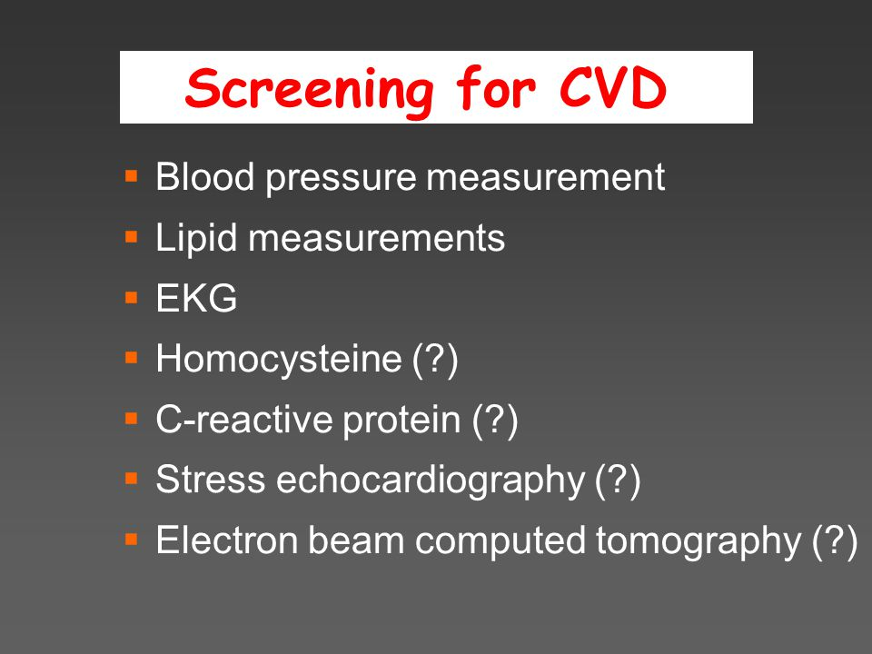 Screening for CVD  Blood pressure measurement  Lipid measurements  EKG  Homocysteine (?)  C-reactive protein (?)  Stress echocardiography (?)  Electron beam computed tomography (?)