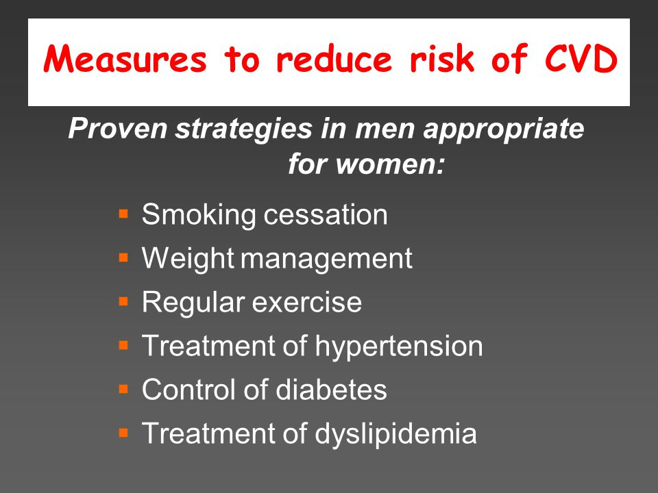 Measures to reduce risk of CVD  Smoking cessation  Weight management  Regular exercise  Treatment of hypertension  Control of diabetes  Treatment of dyslipidemia Proven strategies in men appropriate for women:
