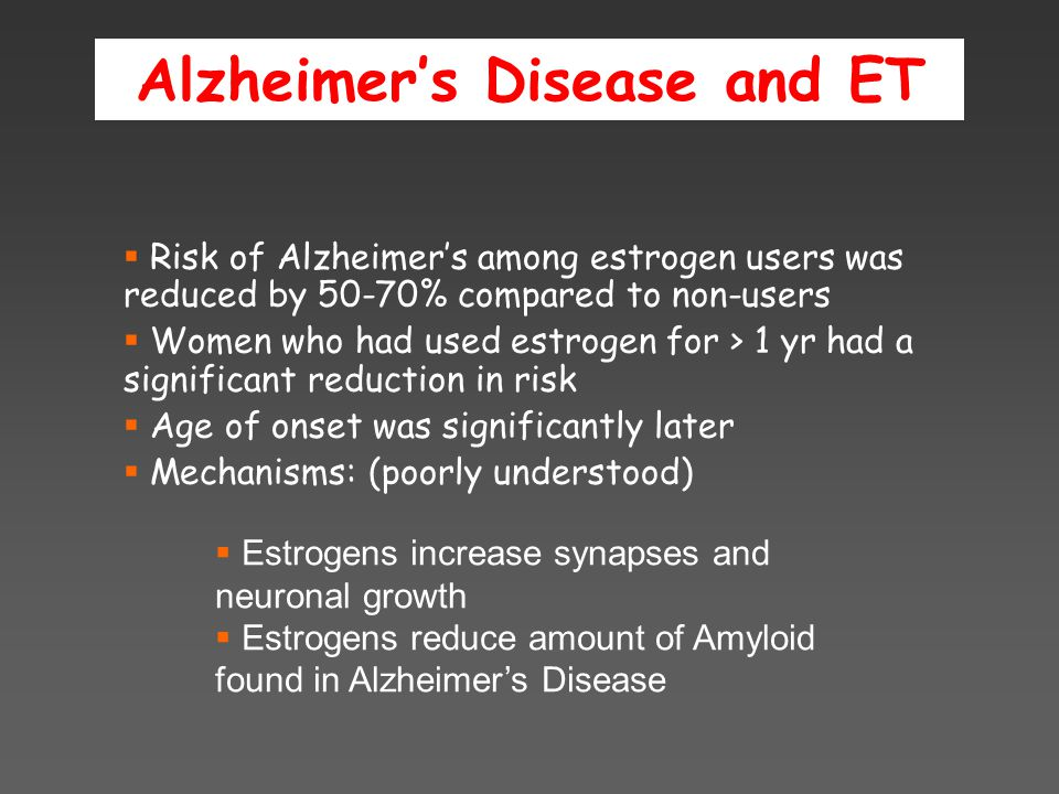Alzheimer's Disease and ET  Risk of Alzheimer's among estrogen users was reduced by 50-70% compared to non-users  Women who had used estrogen for > 1 yr had a significant reduction in risk  Age of onset was significantly later  Mechanisms: (poorly understood)  Estrogens increase synapses and neuronal growth  Estrogens reduce amount of Amyloid found in Alzheimer's Disease