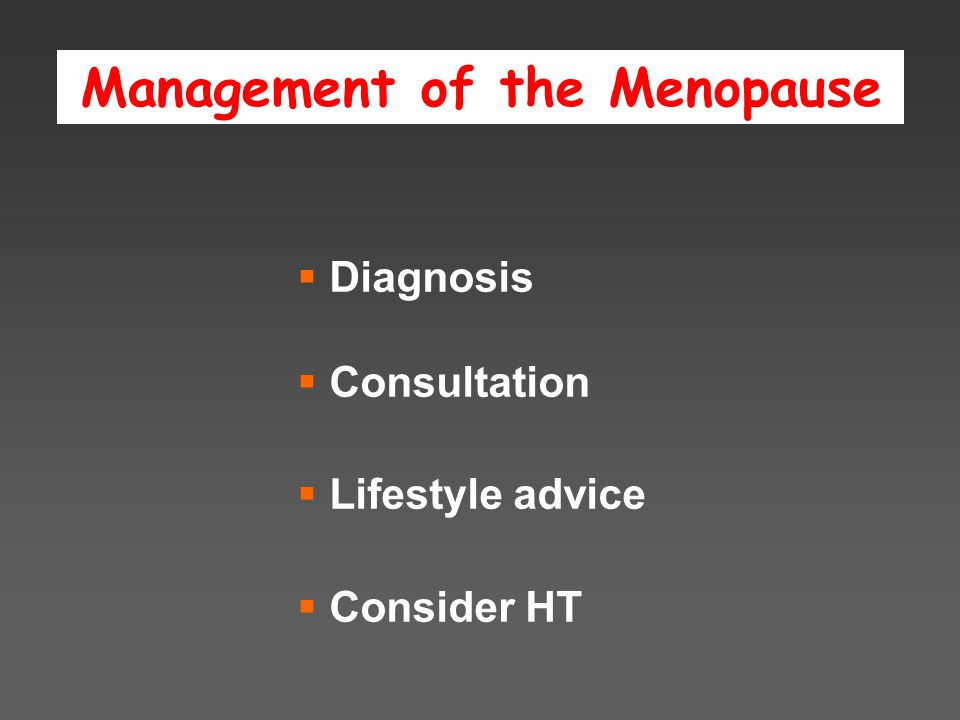 Management of the Menopause  Diagnosis  Consultation  Lifestyle advice  Consider HT