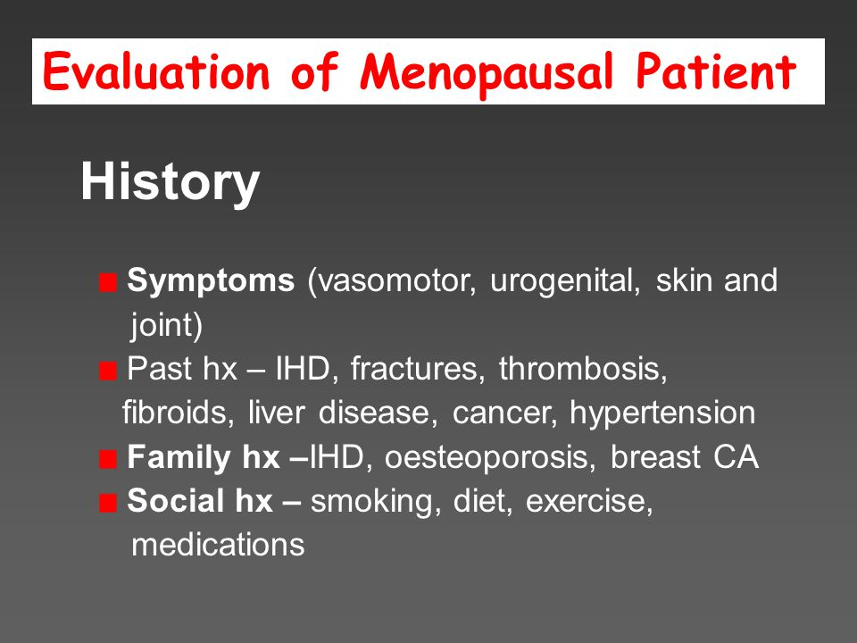 Evaluation of Menopausal Patient History Symptoms (vasomotor, urogenital, skin and joint) Past hx – IHD, fractures, thrombosis, fibroids, liver disease, cancer, hypertension Family hx –IHD, oesteoporosis, breast CA Social hx – smoking, diet, exercise, medications