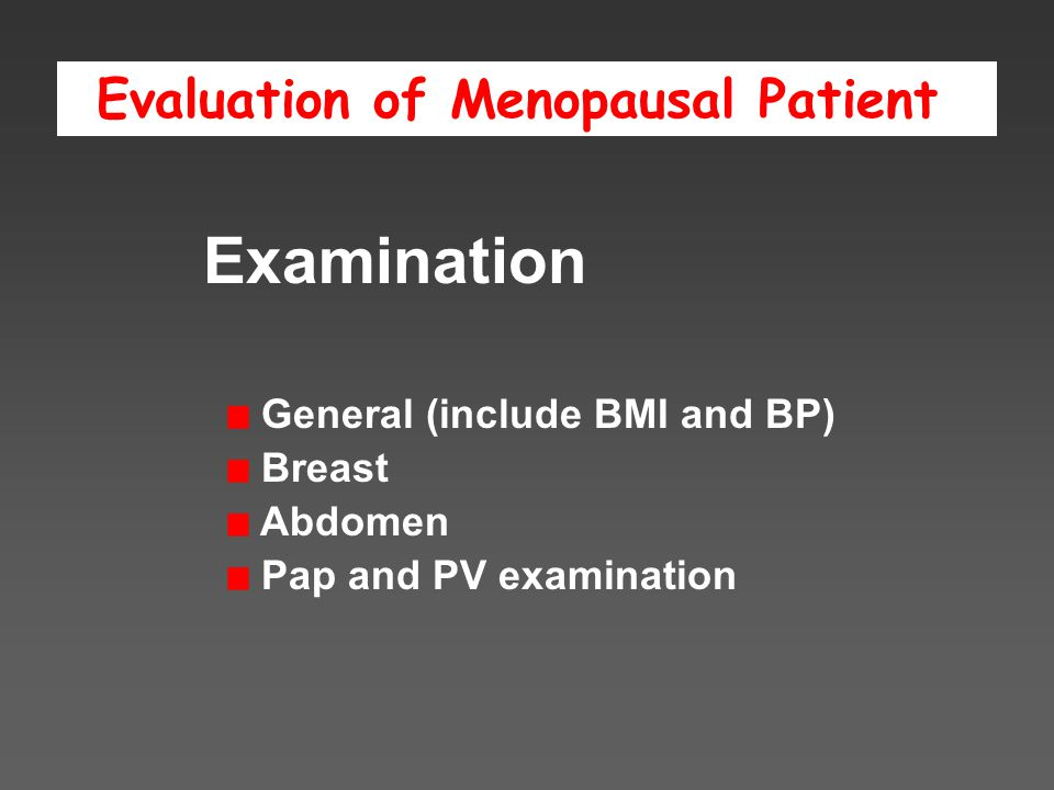 Evaluation of Menopausal Patient Examination General (include BMI and BP) Breast Abdomen Pap and PV examination