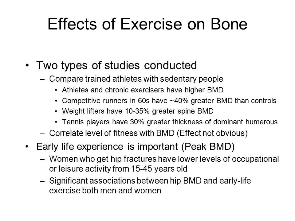 Effects of Exercise on Bone Two types of studies conducted –Compare trained athletes with sedentary people Athletes and chronic exercisers have higher BMD Competitive runners in 60s have ~40% greater BMD than controls Weight lifters have 10-35% greater spine BMD Tennis players have 30% greater thickness of dominant humerous –Correlate level of fitness with BMD (Effect not obvious) Early life experience is important (Peak BMD) –Women who get hip fractures have lower levels of occupational or leisure activity from 15-45 years old –Significant associations between hip BMD and early-life exercise both men and women