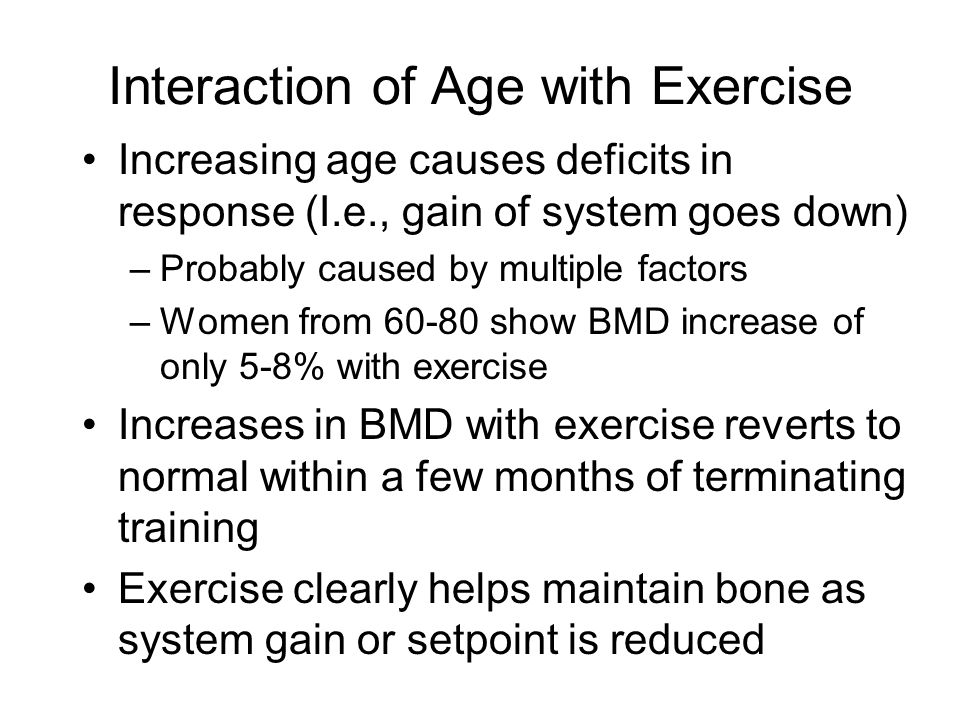 Interaction of Age with Exercise Increasing age causes deficits in response (I.e., gain of system goes down) –Probably caused by multiple factors –Women from 60-80 show BMD increase of only 5-8% with exercise Increases in BMD with exercise reverts to normal within a few months of terminating training Exercise clearly helps maintain bone as system gain or setpoint is reduced