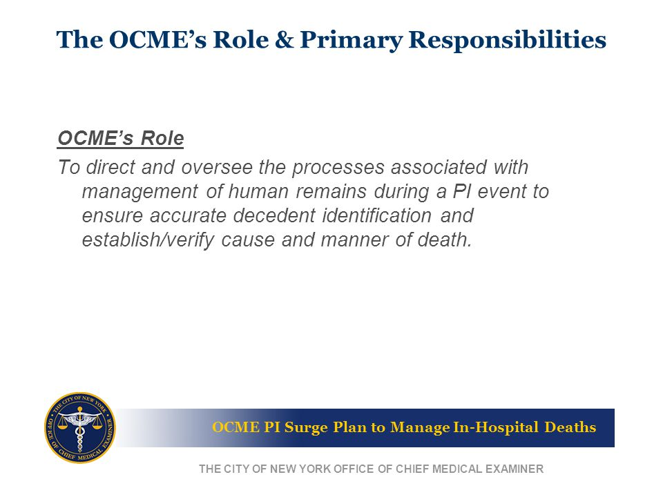 OCME PI Surge Plan to Manage In-Hospital Deaths THE CITY OF NEW YORK OFFICE OF CHIEF MEDICAL EXAMINER OCME's Role To direct and oversee the processes associated with management of human remains during a PI event to ensure accurate decedent identification and establish/verify cause and manner of death.