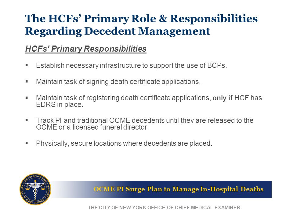 OCME PI Surge Plan to Manage In-Hospital Deaths THE CITY OF NEW YORK OFFICE OF CHIEF MEDICAL EXAMINER The HCFs' Primary Role & Responsibilities Regarding Decedent Management HCFs' Primary Responsibilities  Establish necessary infrastructure to support the use of BCPs.