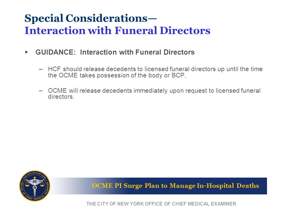 OCME PI Surge Plan to Manage In-Hospital Deaths THE CITY OF NEW YORK OFFICE OF CHIEF MEDICAL EXAMINER Special Considerations— Interaction with Funeral Directors  GUIDANCE: Interaction with Funeral Directors –HCF should release decedents to licensed funeral directors up until the time the OCME takes possession of the body or BCP.