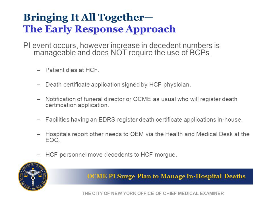 OCME PI Surge Plan to Manage In-Hospital Deaths THE CITY OF NEW YORK OFFICE OF CHIEF MEDICAL EXAMINER Bringing It All Together— The Early Response Approach PI event occurs, however increase in decedent numbers is manageable and does NOT require the use of BCPs.