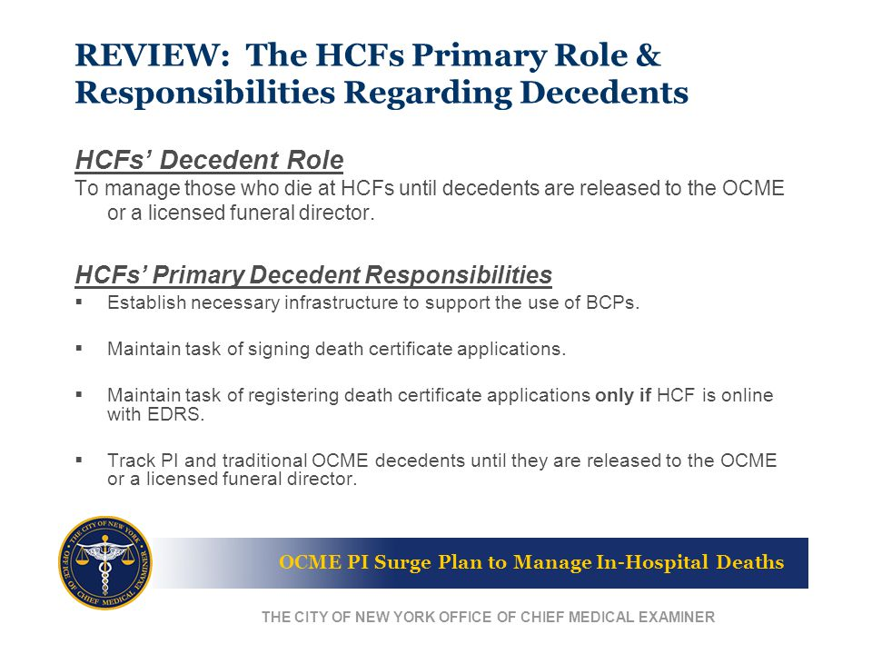 OCME PI Surge Plan to Manage In-Hospital Deaths THE CITY OF NEW YORK OFFICE OF CHIEF MEDICAL EXAMINER REVIEW: The HCFs Primary Role & Responsibilities Regarding Decedents HCFs' Decedent Role To manage those who die at HCFs until decedents are released to the OCME or a licensed funeral director.